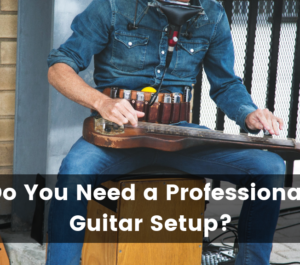 Professional Guitar Setup – What is it and Do You Need One?
