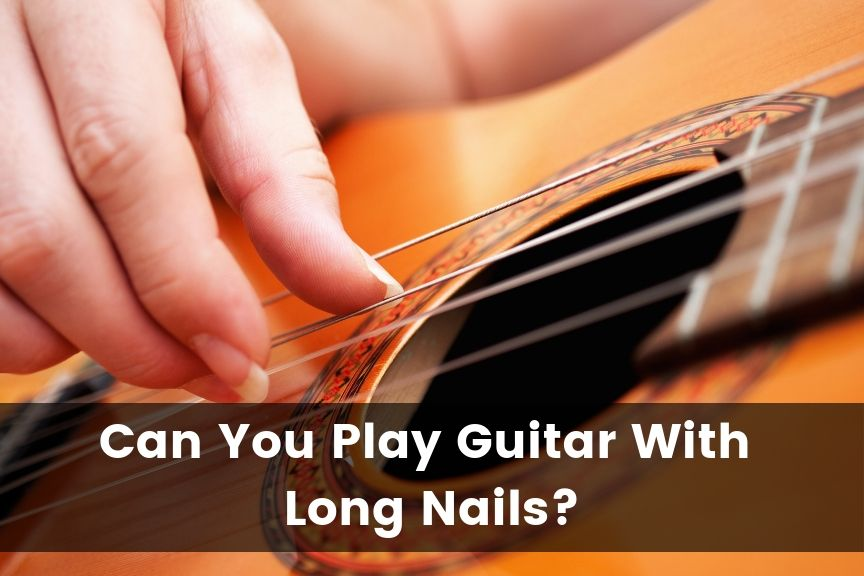 Can You Play Guitar With Long Nails