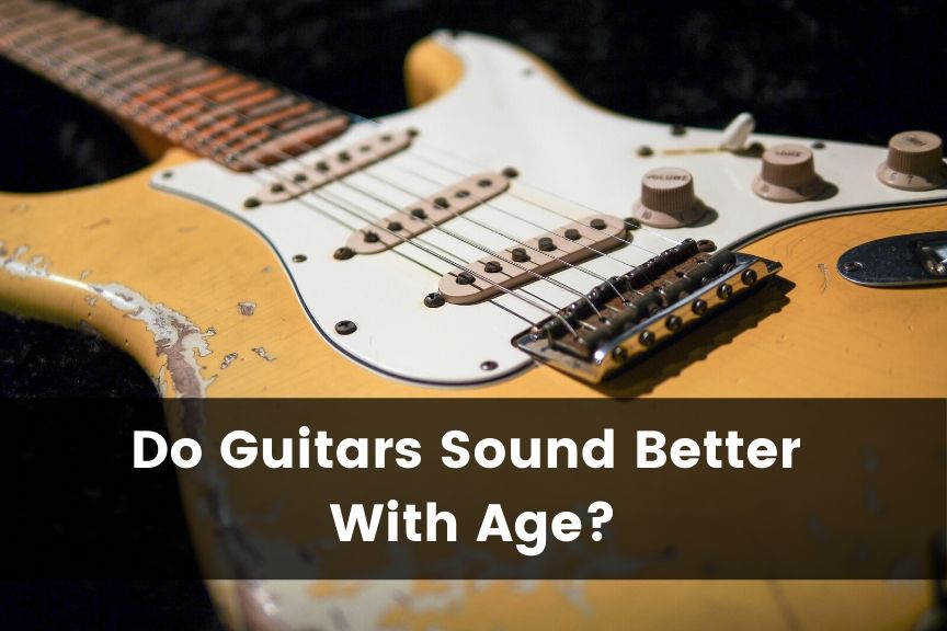 Do Guitars Sound Better With Age