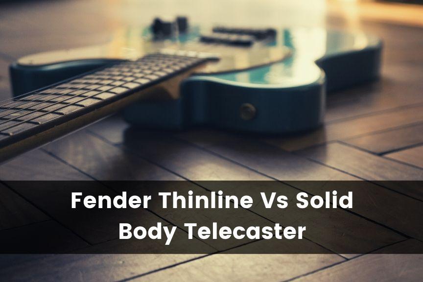 Thinline Telecaster vs Solid Body Telecaster
